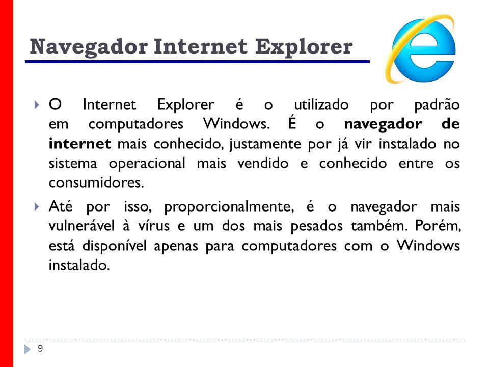 9 Navegador Internet Explorer O Internet Explorer é o utilizado por padrão em computadores Windows. É o navegador de internet mais conhecido, justamen