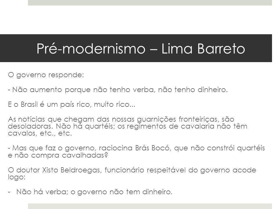 Pré-modernismo – Lima Barreto O governo responde: - Não aumento porque não tenho verba, não tenho dinheiro. E o Brasil é um país rico, muito rico... A