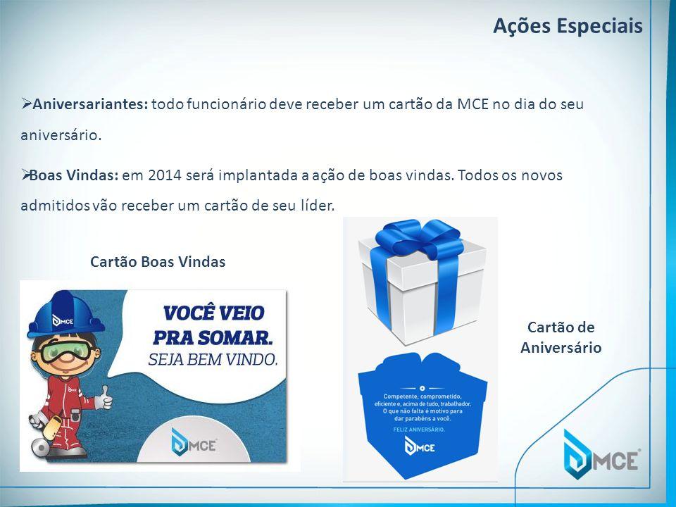 Ações Especiais Aniversariantes: todo funcionário deve receber um cartão da MCE no dia do seu aniversário. Boas Vindas: em 2014 será implantada a ação