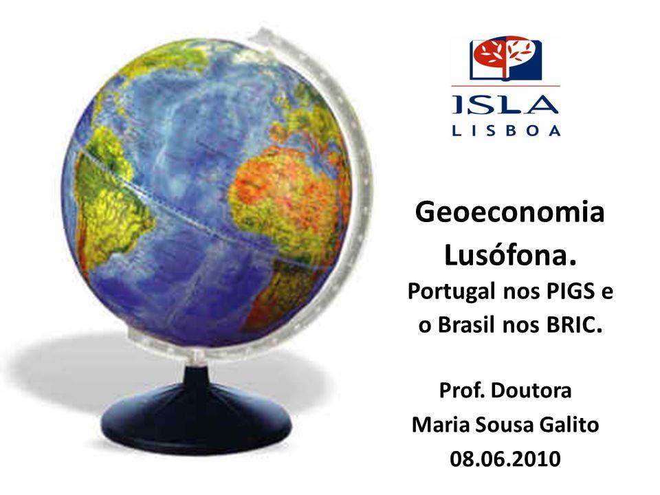 Geoeconomia Lusófona. Portugal nos PIGS e o Brasil nos BRIC. Prof. Doutora Maria Sousa Galito 08.06.2010
