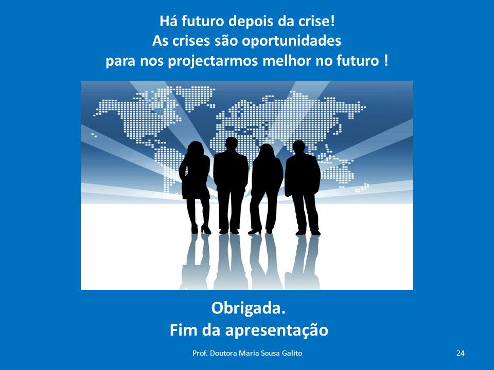 Há futuro depois da crise! As crises são oportunidades para nos projectarmos melhor no futuro ! Obrigada. Fim da apresentação 24Prof. Doutora Maria So