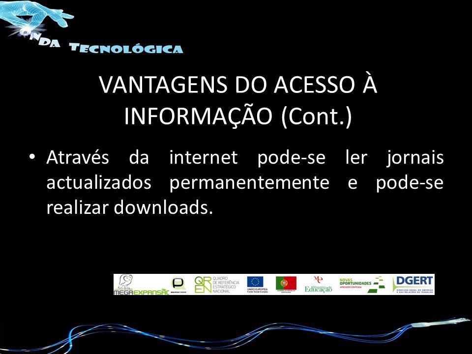 VANTAGENS DO ACESSO À INFORMAÇÃO (Cont.) Através da internet pode-se ler jornais actualizados permanentemente e pode-se realizar downloads.