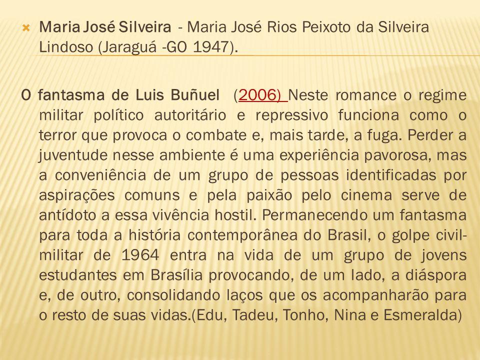 Maria José Silveira - Maria José Rios Peixoto da Silveira Lindoso (Jaraguá -GO 1947). O fantasma de Luis Buñuel (2006) Neste romance o regime militar