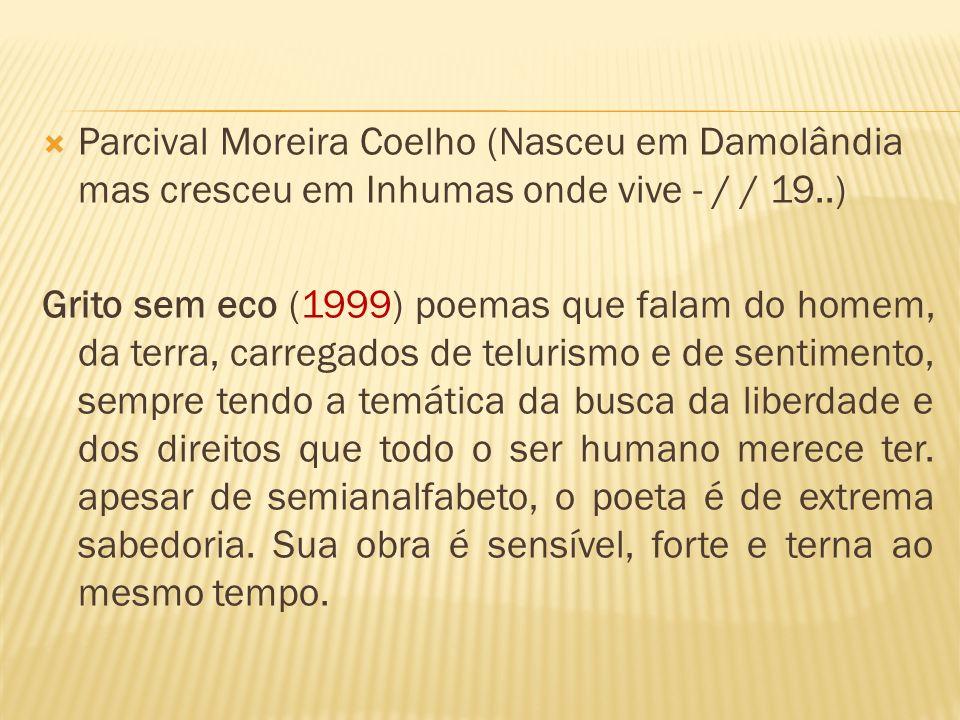 Parcival Moreira Coelho (Nasceu em Damolândia mas cresceu em Inhumas onde vive - / / 19..) Grito sem eco (1999) poemas que falam do homem, da terra, c