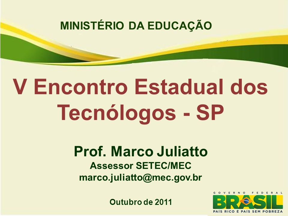 MINISTÉRIO DA EDUCAÇÃO V Encontro Estadual dos Tecnólogos - SP Prof. Marco Juliatto Assessor SETEC/MEC marco.juliatto@mec.gov.br Outubro de 2011