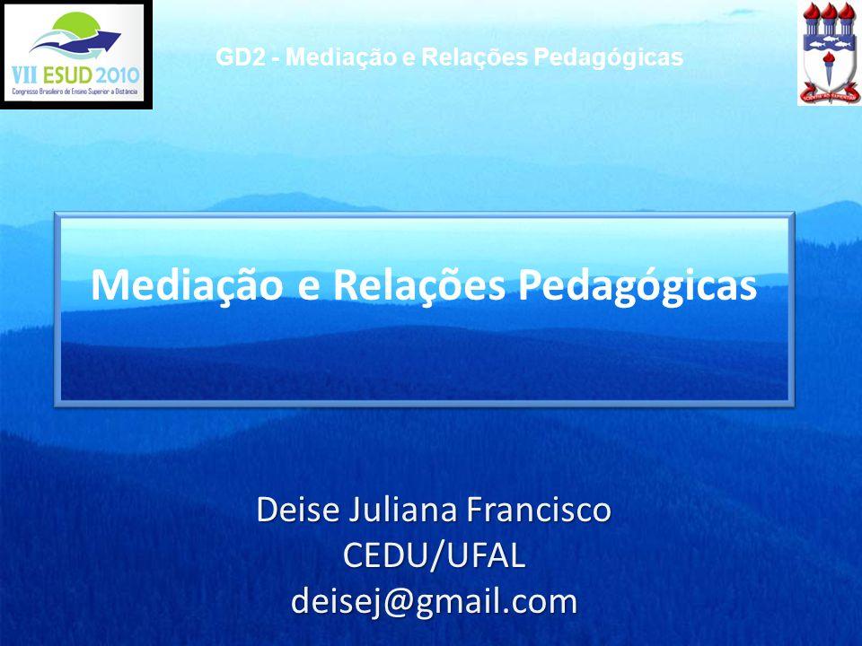 Deise Juliana Francisco CEDU/UFALdeisej@gmail.com GD2 - Mediação e Relações Pedagógicas Mediação e Relações Pedagógicas