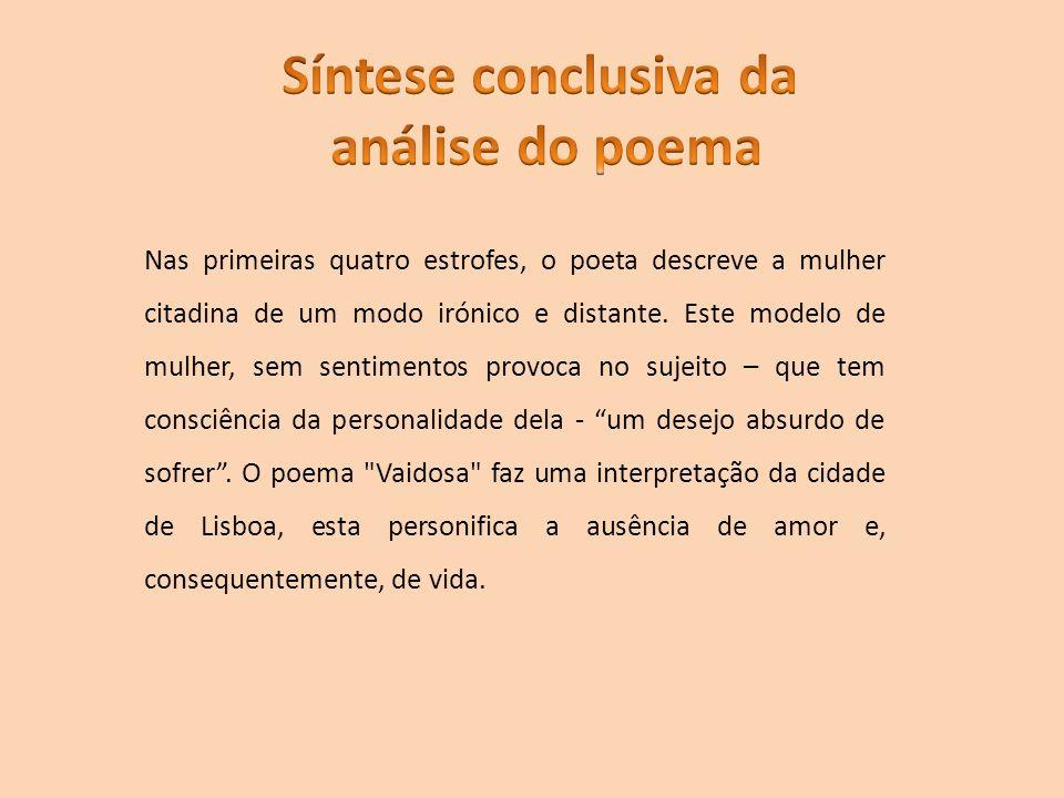 Nas primeiras quatro estrofes, o poeta descreve a mulher citadina de um modo irónico e distante. Este modelo de mulher, sem sentimentos provoca no suj