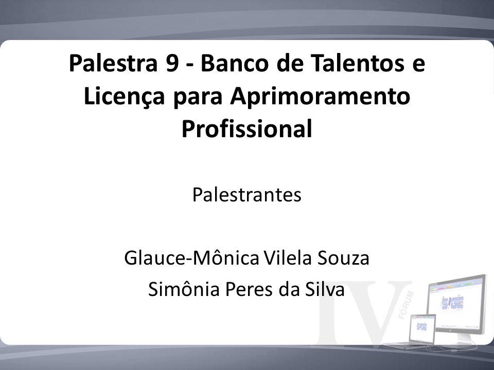Palestra 9 - Banco de Talentos e Licença para Aprimoramento Profissional Palestrantes Glauce-Mônica Vilela Souza Simônia Peres da Silva