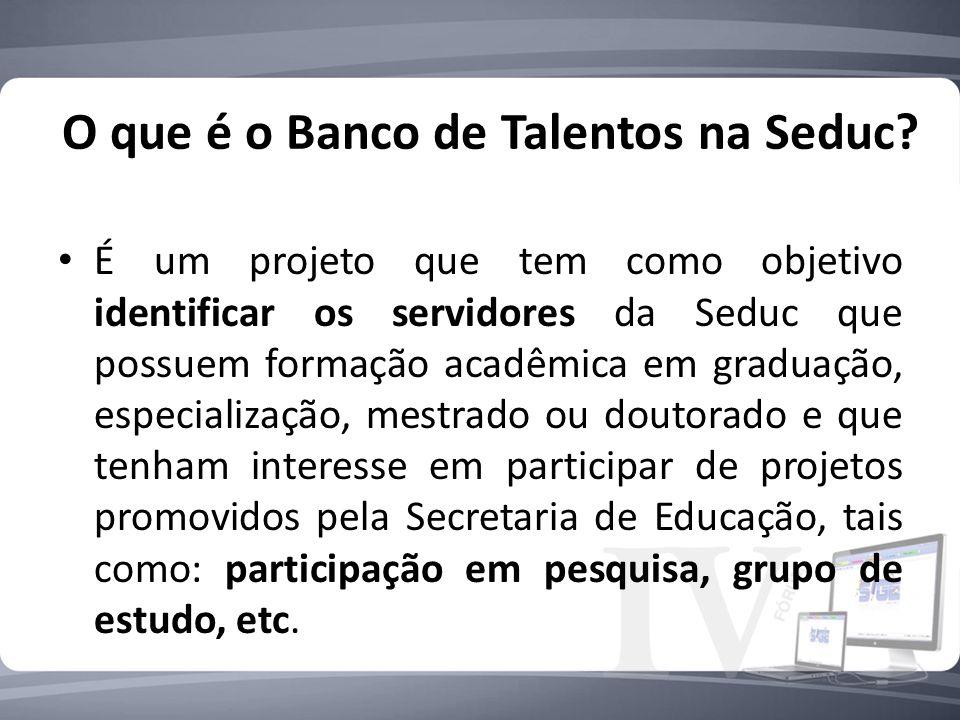 O que é o Banco de Talentos na Seduc? É um projeto que tem como objetivo identificar os servidores da Seduc que possuem formação acadêmica em graduaçã