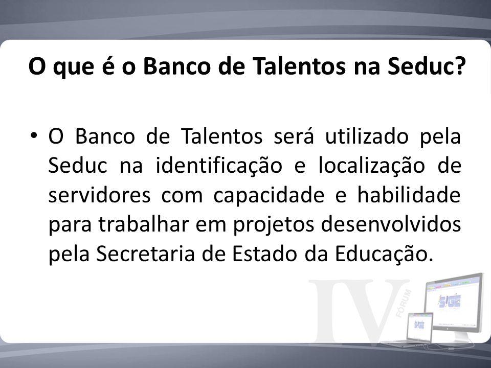 O que é o Banco de Talentos na Seduc? O Banco de Talentos será utilizado pela Seduc na identificação e localização de servidores com capacidade e habi