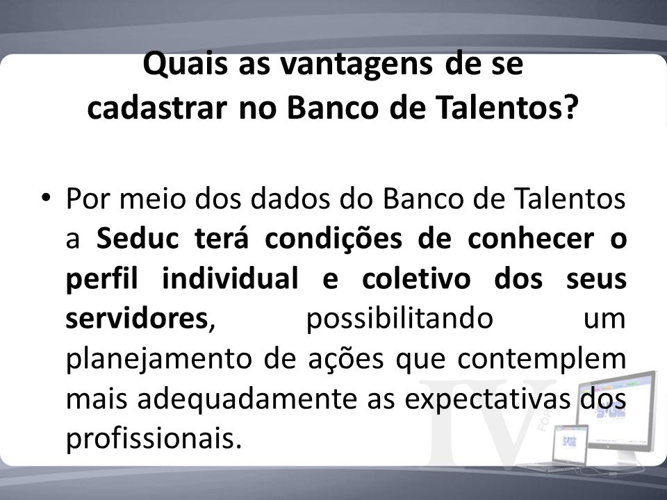 Quais as vantagens de se cadastrar no Banco de Talentos? Por meio dos dados do Banco de Talentos a Seduc terá condições de conhecer o perfil individua