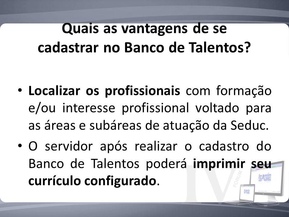 Quais as vantagens de se cadastrar no Banco de Talentos? Localizar os profissionais com formação e/ou interesse profissional voltado para as áreas e s