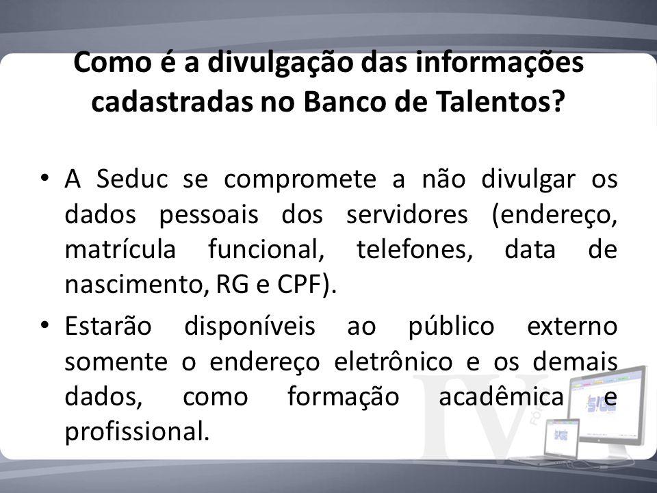 Como é a divulgação das informações cadastradas no Banco de Talentos? A Seduc se compromete a não divulgar os dados pessoais dos servidores (endereço,