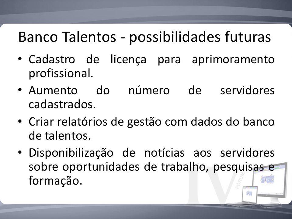 Banco Talentos - possibilidades futuras Cadastro de licença para aprimoramento profissional. Aumento do número de servidores cadastrados. Criar relató
