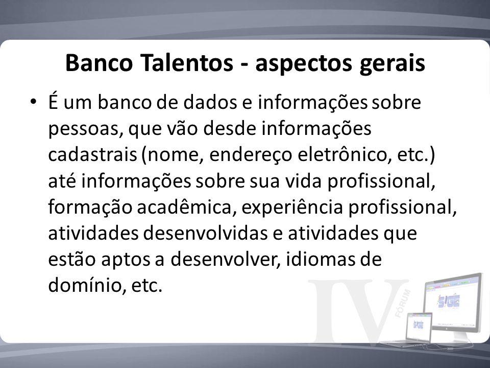 Banco Talentos - aspectos gerais É um banco de dados e informações sobre pessoas, que vão desde informações cadastrais (nome, endereço eletrônico, etc