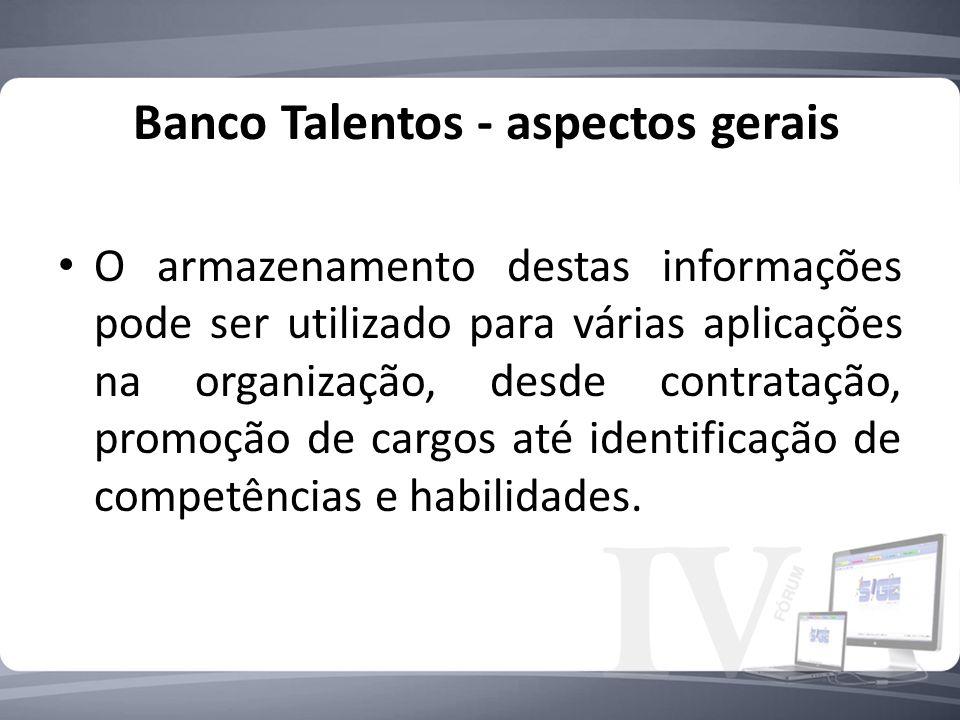 Banco Talentos - aspectos gerais O armazenamento destas informações pode ser utilizado para várias aplicações na organização, desde contratação, promo
