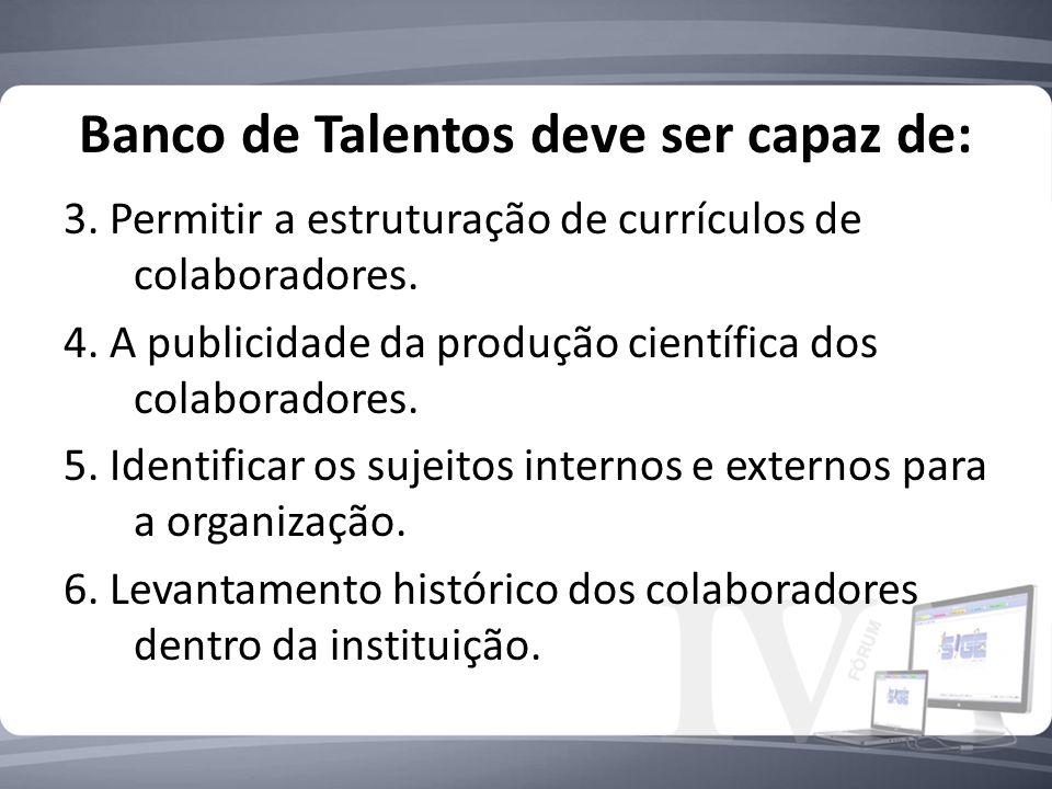 Banco de Talentos deve ser capaz de: 3. Permitir a estruturação de currículos de colaboradores. 4. A publicidade da produção científica dos colaborado