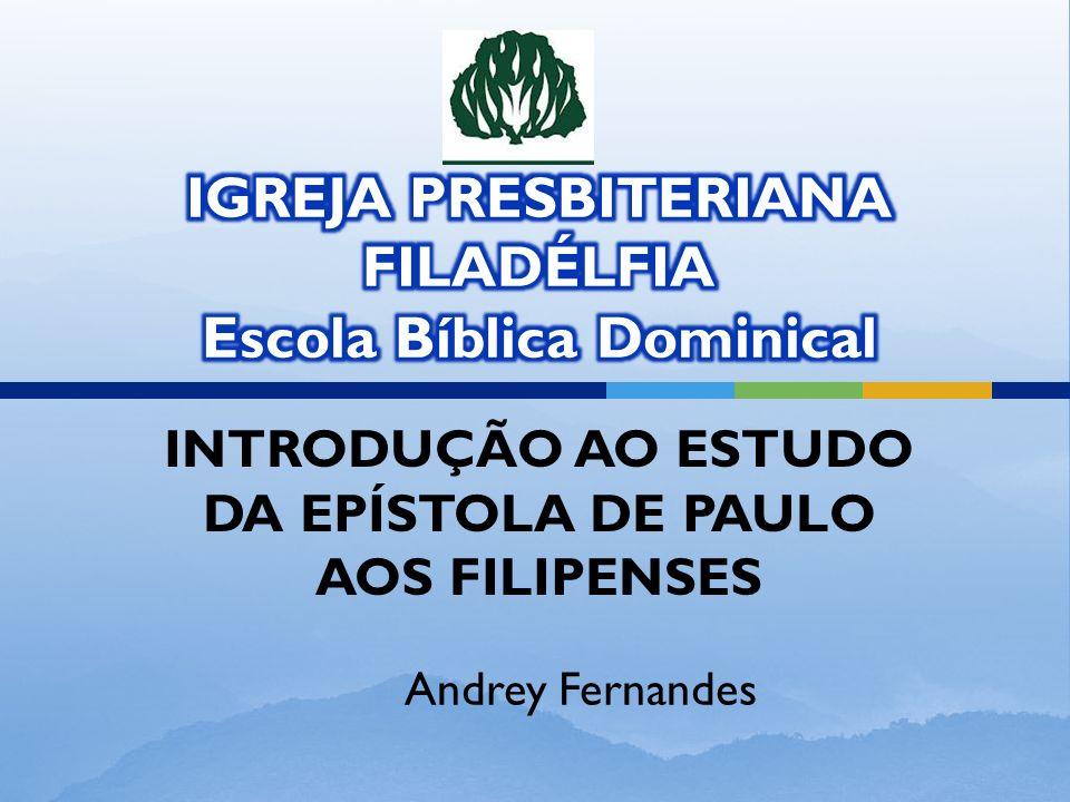 INTRODUÇÃO AO ESTUDO DA EPÍSTOLA DE PAULO AOS FILIPENSES Andrey Fernandes