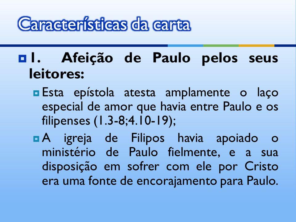 1. Afeição de Paulo pelos seus leitores: Esta epístola atesta amplamente o laço especial de amor que havia entre Paulo e os filipenses (1.3-8;4.10-19)