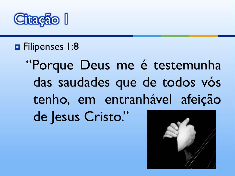 Filipenses 1:8 Porque Deus me é testemunha das saudades que de todos vós tenho, em entranhável afeição de Jesus Cristo.