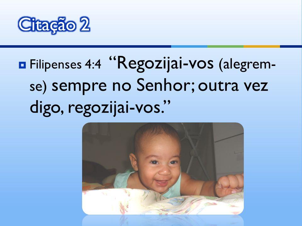 Filipenses 4:4 Regozijai-vos (alegrem- se) sempre no Senhor; outra vez digo, regozijai-vos.
