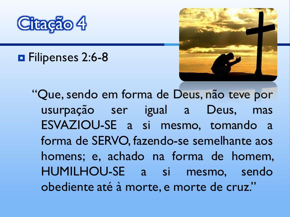Filipenses 2:6-8 Que, sendo em forma de Deus, não teve por usurpação ser igual a Deus, mas ESVAZIOU-SE a si mesmo, tomando a forma de SERVO, fazendo-s