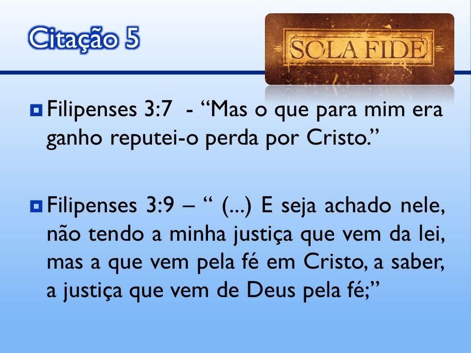 Filipenses 3:7 - Mas o que para mim era ganho reputei-o perda por Cristo. Filipenses 3:9 – (...) E seja achado nele, não tendo a minha justiça que vem