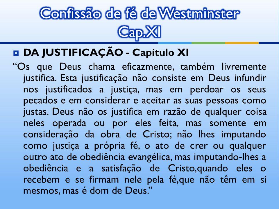 DA JUSTIFICAÇÃO - Capítulo XI Os que Deus chama eficazmente, também livremente justifica. Esta justificação não consiste em Deus infundir nos justific