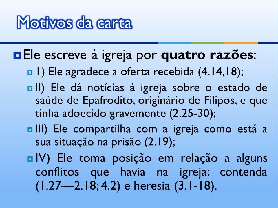 Ele escreve à igreja por quatro razões: 1) Ele agradece a oferta recebida (4.14,18); II) Ele dá notícias à igreja sobre o estado de saúde de Epafrodit