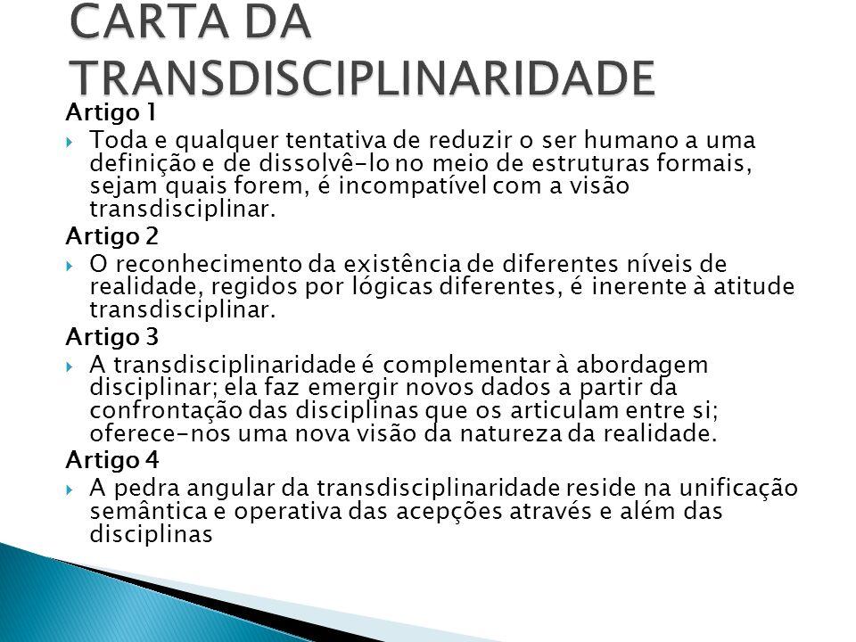 Artigo 1 Toda e qualquer tentativa de reduzir o ser humano a uma definição e de dissolvê-lo no meio de estruturas formais, sejam quais forem, é incompatível com a visão transdisciplinar.