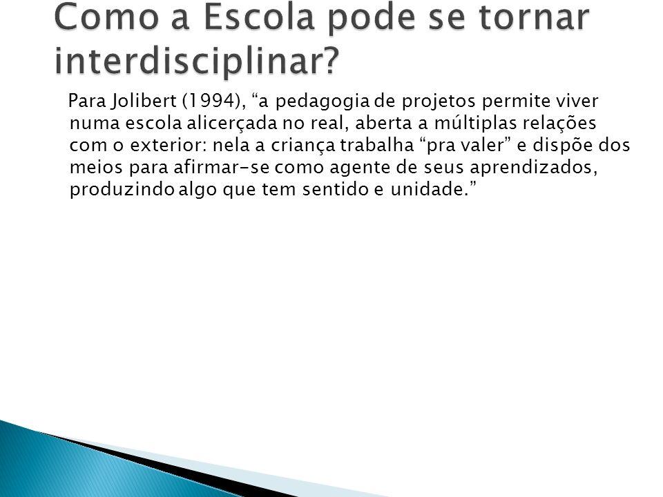 Para Jolibert (1994), a pedagogia de projetos permite viver numa escola alicerçada no real, aberta a múltiplas relações com o exterior: nela a criança trabalha pra valer e dispõe dos meios para afirmar-se como agente de seus aprendizados, produzindo algo que tem sentido e unidade.