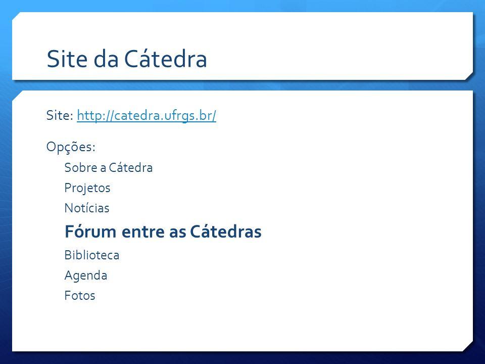 Site da Cátedra Site: http://catedra.ufrgs.br/http://catedra.ufrgs.br/ Opções: Sobre a Cátedra Projetos Notícias Fórum entre as Cátedras Biblioteca Agenda Fotos