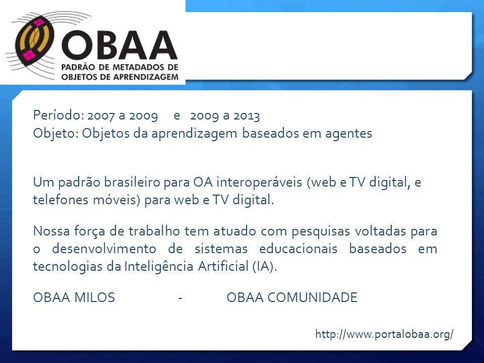 Período: 2007 a 2009 e 2009 a 2013 Objeto: Objetos da aprendizagem baseados em agentes Um padrão brasileiro para OA interoperáveis (web e TV digital,