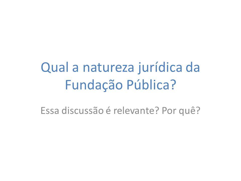 Qual a natureza jurídica da Fundação Pública? Essa discussão é relevante? Por quê?
