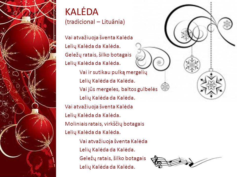 KALĖDA (tradicional – Lituânia) Vai atvažiuoja šventa Kalėda Lelių Kalėda da Kalėda. Geležų ratais, šilko botagais Lelių Kalėda da Kalėda. Vai ir suti