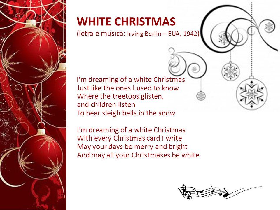 WHITE CHRISTMAS (letra e música: Irving Berlin – EUA, 1942 ) I'm dreaming of a white Christmas Just like the ones I used to know Where the treetops gl