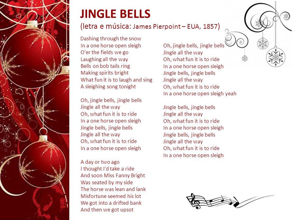 JINGLE BELLS (letra e música: James Pierpoint – EUA, 1857 ) Dashing through the snow In a one horse open sleigh O'er the fields we go Laughing all the