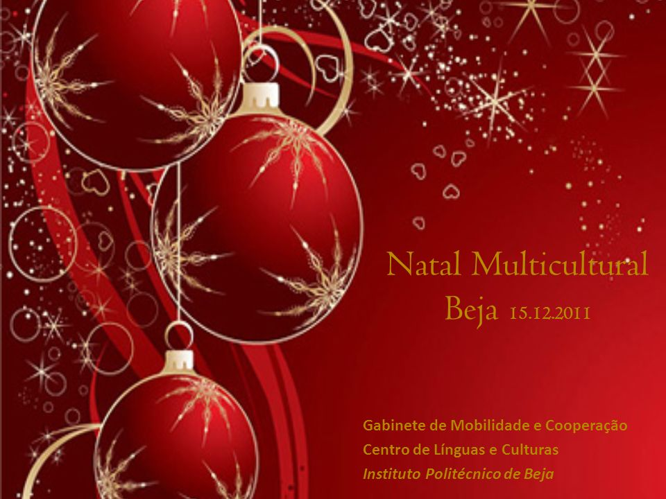 Natal Multicultural Beja 15.12.2011 Gabinete de Mobilidade e Cooperação Centro de Línguas e Culturas Instituto Politécnico de Beja