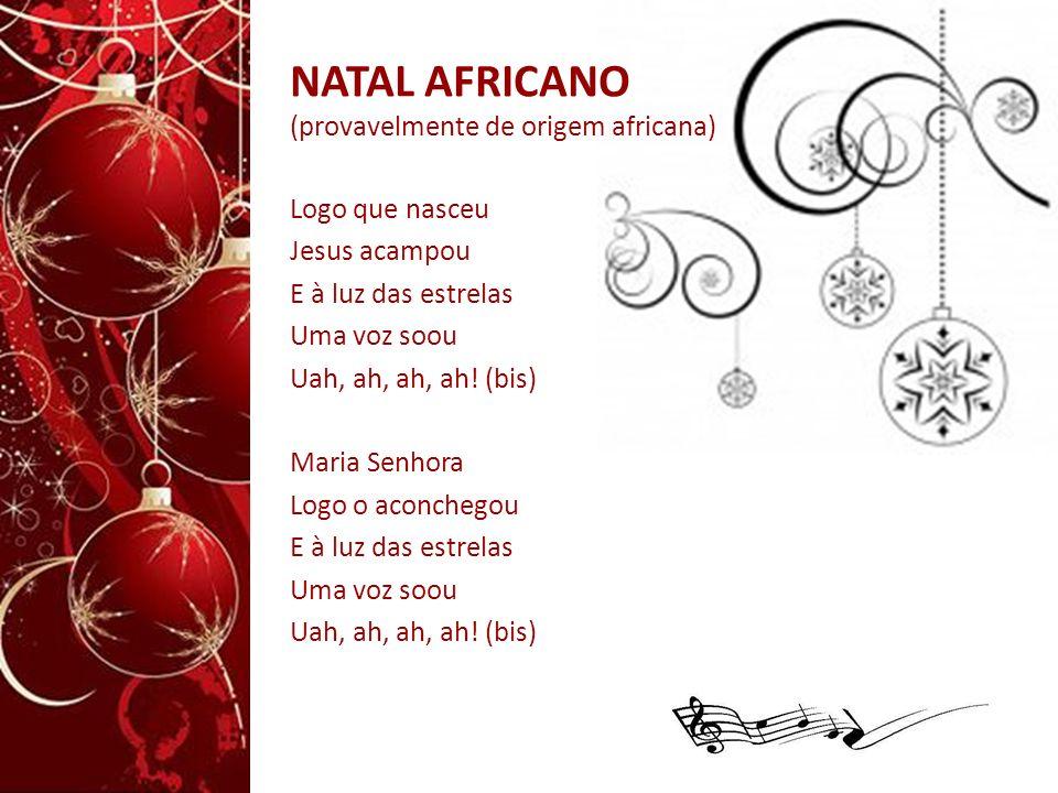 NATAL AFRICANO (provavelmente de origem africana) Logo que nasceu Jesus acampou E à luz das estrelas Uma voz soou Uah, ah, ah, ah! (bis) Maria Senhora