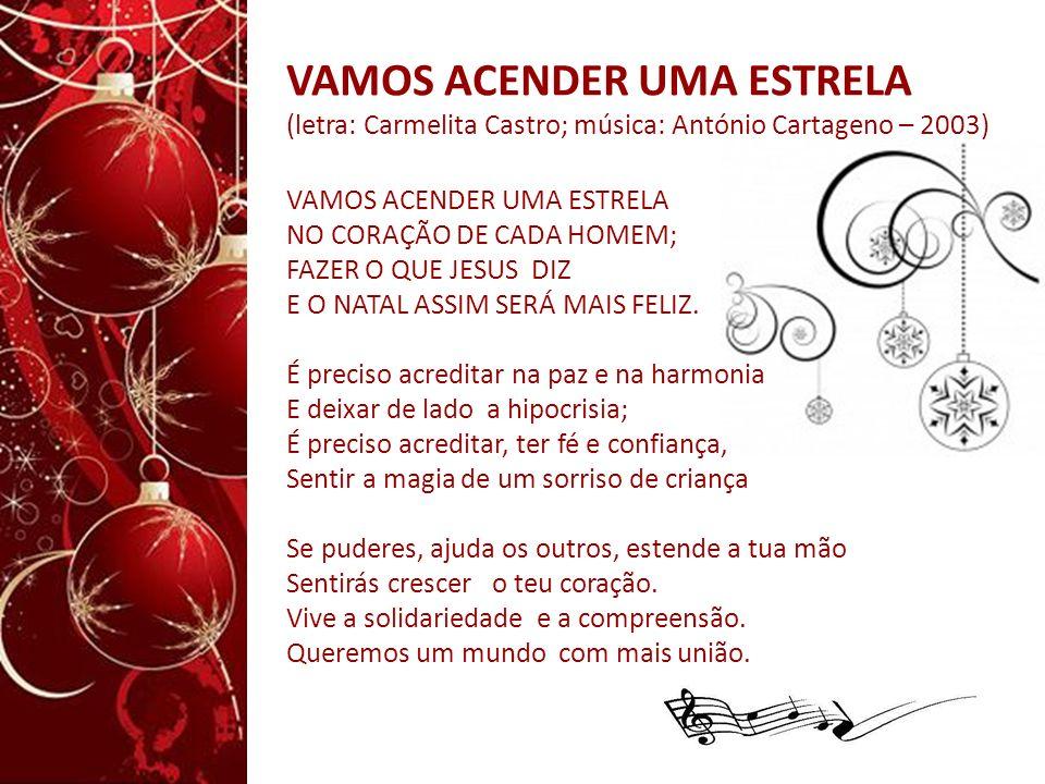 VAMOS ACENDER UMA ESTRELA (letra: Carmelita Castro; música: António Cartageno – 2003) VAMOS ACENDER UMA ESTRELA NO CORAÇÃO DE CADA HOMEM; FAZER O QUE JESUS DIZ E O NATAL ASSIM SERÁ MAIS FELIZ.