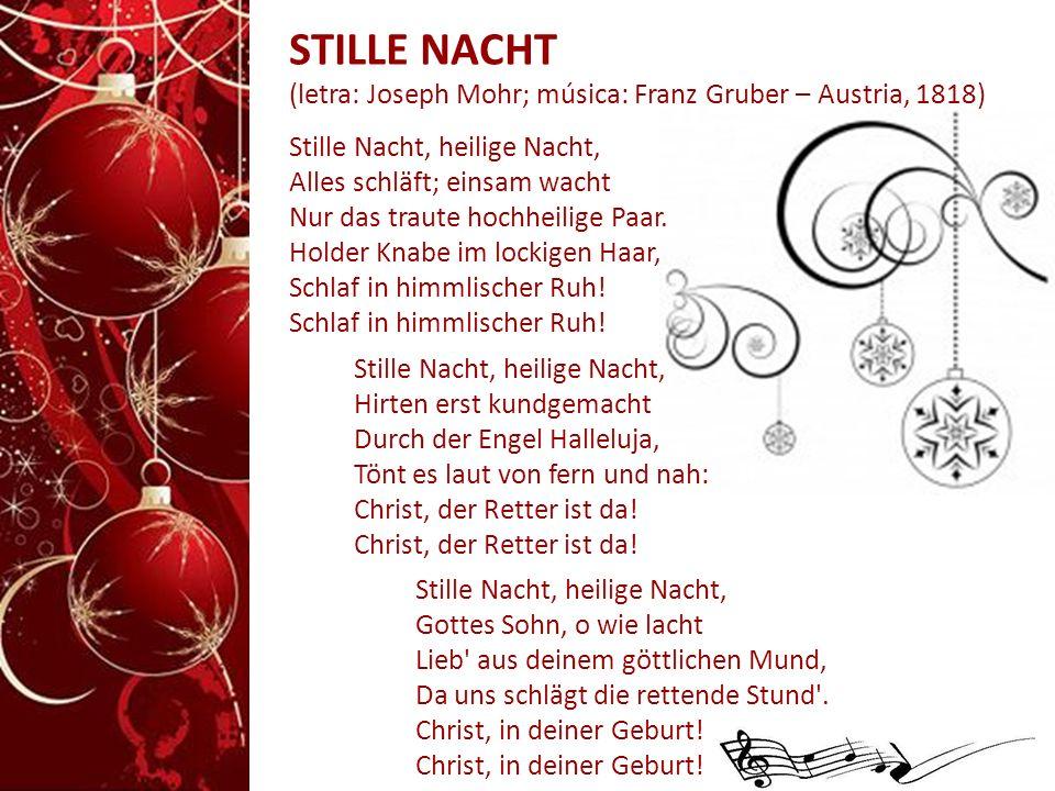 STILLE NACHT (letra: Joseph Mohr; música: Franz Gruber – Austria, 1818) Stille Nacht, heilige Nacht, Alles schläft; einsam wacht Nur das traute hochheilige Paar.