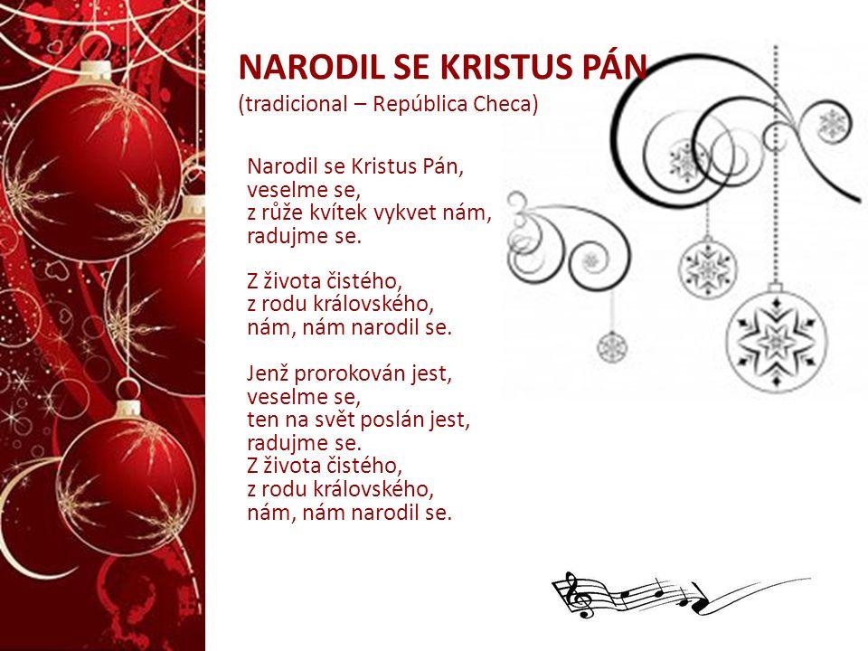 NARODIL SE KRISTUS PÁN (tradicional – República Checa) Narodil se Kristus Pán, veselme se, z růže kvítek vykvet nám, radujme se. Z života čistého, z r