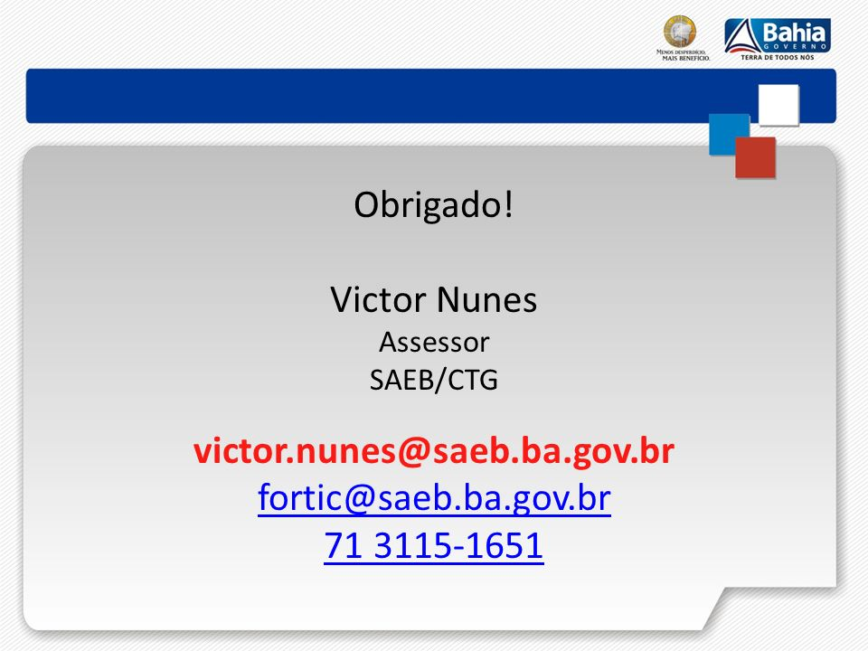 Obrigado! Victor Nunes Assessor SAEB/CTG victor.nunes@saeb.ba.gov.br fortic@saeb.ba.gov.br 71 3115-1651