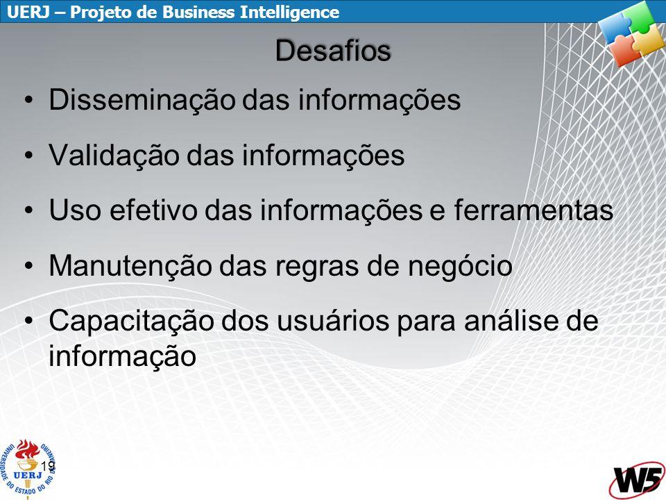 UERJ – Projeto de Business Intelligence 19 Desafios Disseminação das informações Validação das informações Uso efetivo das informações e ferramentas M