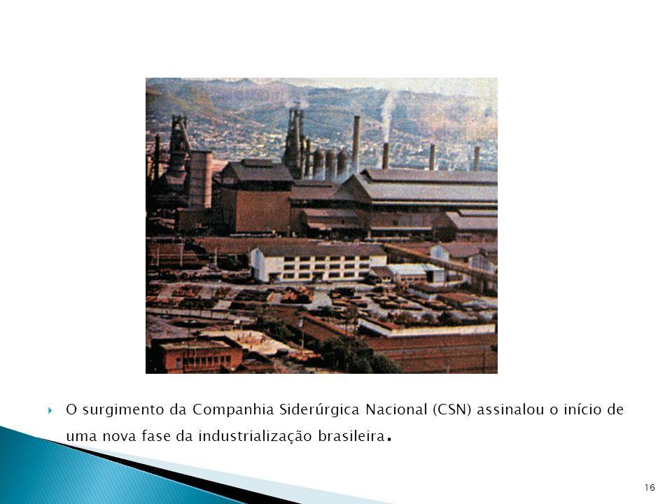 O surgimento da Companhia Siderúrgica Nacional (CSN) assinalou o início de uma nova fase da industrialização brasileira. 16