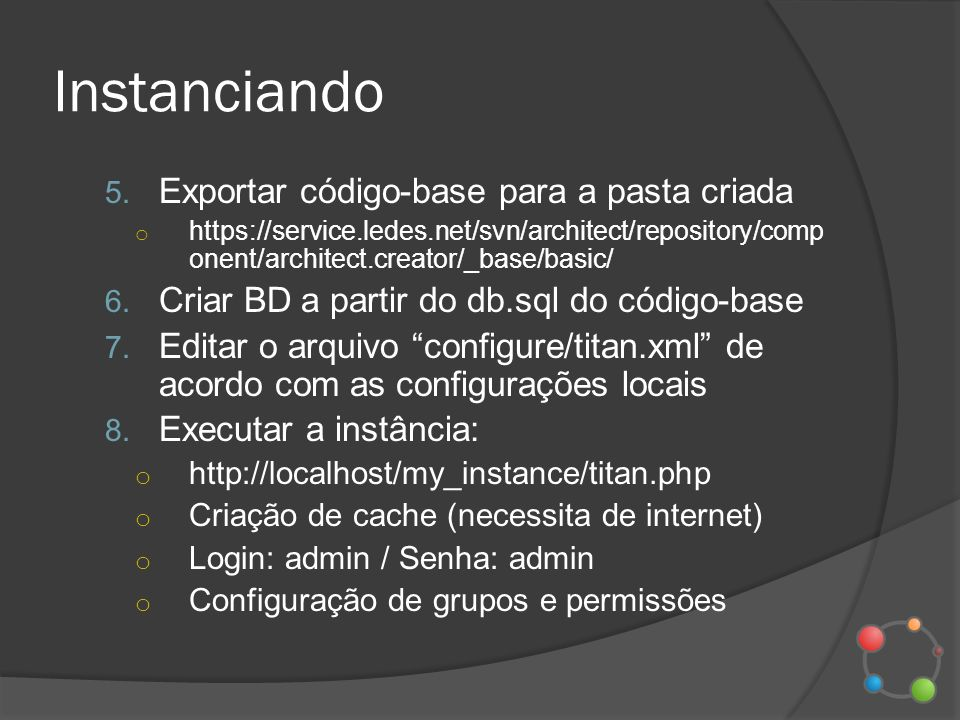 Instanciando 5. Exportar código-base para a pasta criada o https://service.ledes.net/svn/architect/repository/comp onent/architect.creator/_base/basic