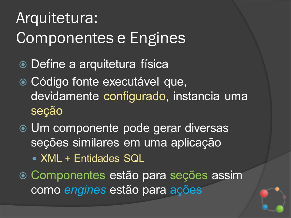 Arquitetura: Componentes e Engines Dentro do componente, que é uma pasta, estão as engines Cada engine é um conjunto de 3 arquivos prepare view commit Objetivo: separar a visualização da camada de negócios (MVC)