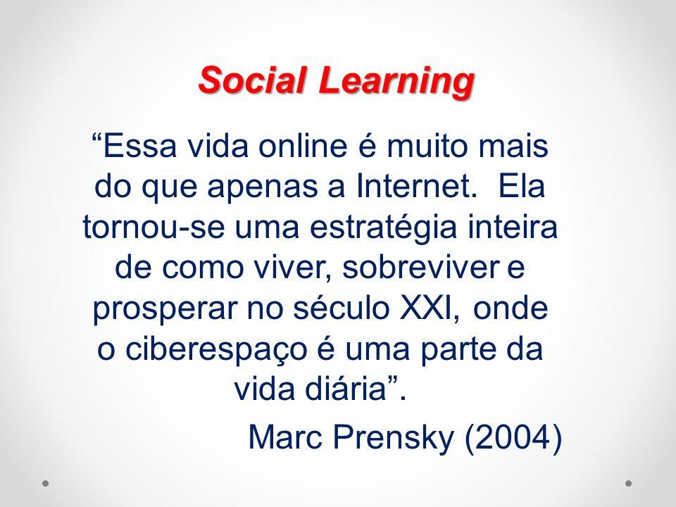 Social Learning Essa vida online é muito mais do que apenas a Internet. Ela tornou-se uma estratégia inteira de como viver, sobreviver e prosperar no