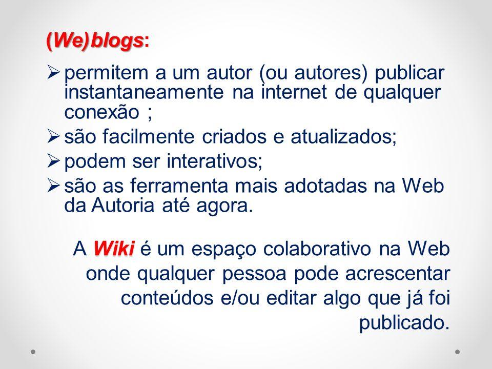 (We)blogs (We)blogs: permitem a um autor (ou autores) publicar instantaneamente na internet de qualquer conexão ; são facilmente criados e atualizados