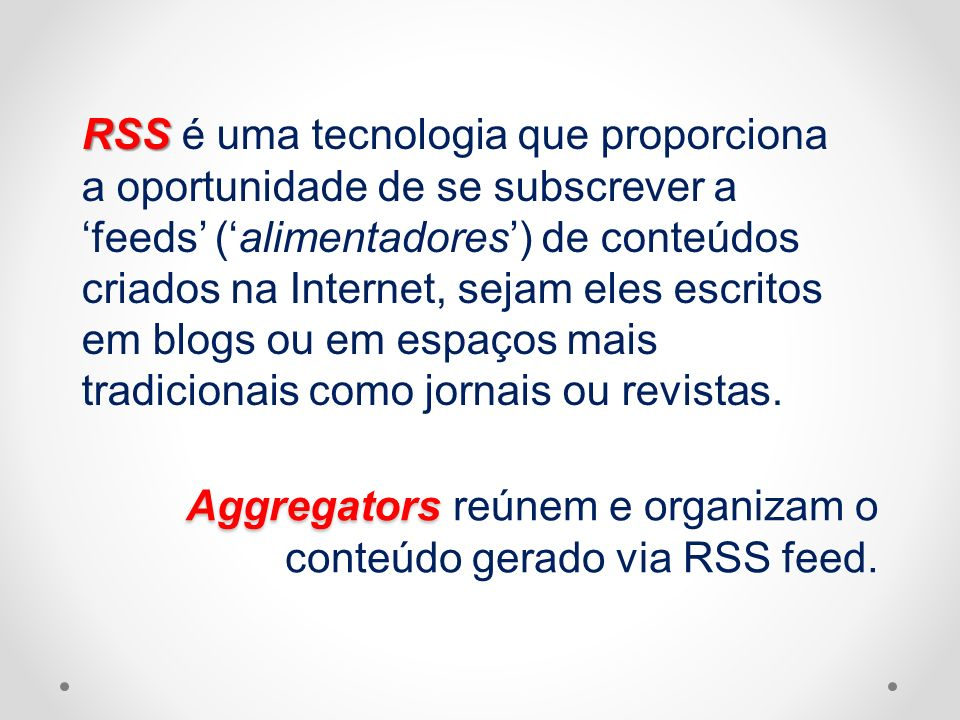 RSS RSS é uma tecnologia que proporciona a oportunidade de se subscrever a feeds (alimentadores) de conteúdos criados na Internet, sejam eles escritos
